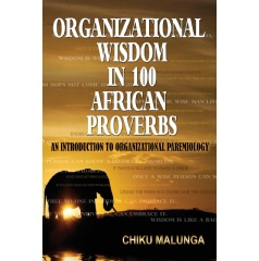 �Organizational Wisdom  in 100 African Proverbs: An Introduction to Organizational Paremiology� by Chiku Malunga, Ph.D