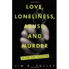"""Love, Loneliness, Abuse, and Murder: The True Story of a Woman Desperately Seeking Companionship"" by Jim B. Pulley"