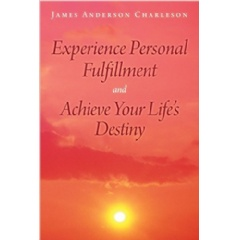 Experience Personal Fulfillment and Achieve Your Life�s Destiny by James Anderson Charleson