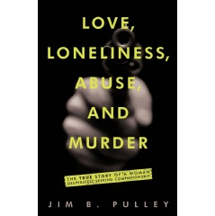 Love, Loneliness, Abuse, and Murder by Jim B. Pulley