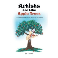 Artists Are Like Apple Trees: A Guidebook For Success in Music, Art and Theatre by Jim Gardner