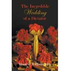 The Incredible Wedding of a Dictator by Horacio A. Hernández