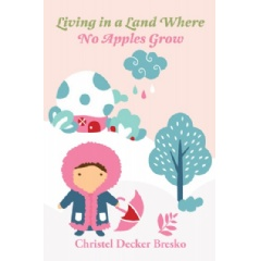 Living in a Land Where No Apples Grow by Christel Decker Bresko