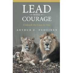 Lead with Courage: Unleash the Lion in You by Arthur E. Puotinen