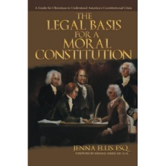The Legal Basis for a Moral Constitution: A Guide for Christians to Understand America's Constitutional Crisis by Jenna Ellis, Esq.