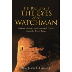 Through the Eyes of the Watchman: Visions, Dreams and Spiritual Travels from the Front Lines