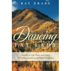 Dancing for the Fat Lady—Dancing for Life, Peace, and Sanity: The Ojibwa Sundance and Other Ceremonies by Ray Drake