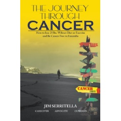 """The Journey Through Cancer: How to Lose 25 lbs Without Diet or Exercise and Be Cancer Free in 8 Months"" by Jim Serritella"