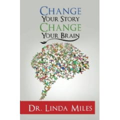 Change Your Story Change Your Brain by Dr. Linda Miles