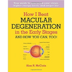 How I Beat Macular Degeneration in the Early Stages and How You Can, Too! by Alan N McClain