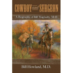 Cowboy and Surgeon: A Biography of Bill Magladry, MD by Bill Howland, MD