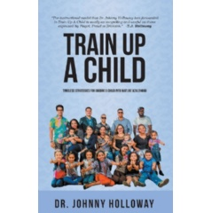 """Train Up a Child: Timeless Strategies for Guiding a Child into Mature Adulthood"" by Dr. Johnny Holloway"