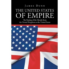 """The United States of Empire: The Passing of the Mantle from the United Kingdom to the United States"" by James Dunn"
