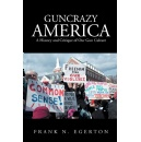 "Frank N. Egerton explains gun traditions in ""Guncrazy America: A History and Critique of Our Gun Culture,"" exposing the evolution of our preoccupation with guns"