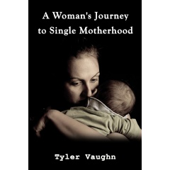 """A woman's Journey to Single Motherhood"" by Tyler Vaughn"