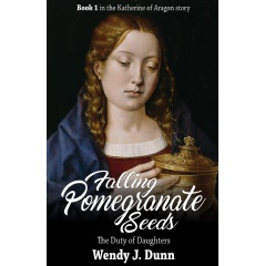 """Falling Pomegranate Seeds: The Duty of Daughters"" by Wendy J. Dunn tells the tale of Katherine of Aragon in her early life in Spain."