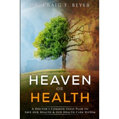 """Heaven or Health, A Doctors Common Sense Plan to Save our Health & our Health Care System"" by Dr. Craig F. Beyer"