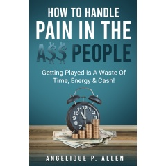 """How To Handle Pain-In-The-A$$ People"" by Angelique P. Allen"