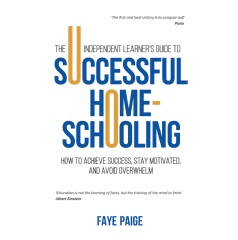 The Independent Learner's Guide to Successful Home-Schooling: How to Achieve Success, Stay Motivated, and Avoid Overwhelm