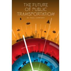 """The Future of Public Transportation"" the new book by Public Transit Evangelist Paul Comfort and 40 top transit leaders, futurists and associations will be published on March 1, 2020 on Amazon."